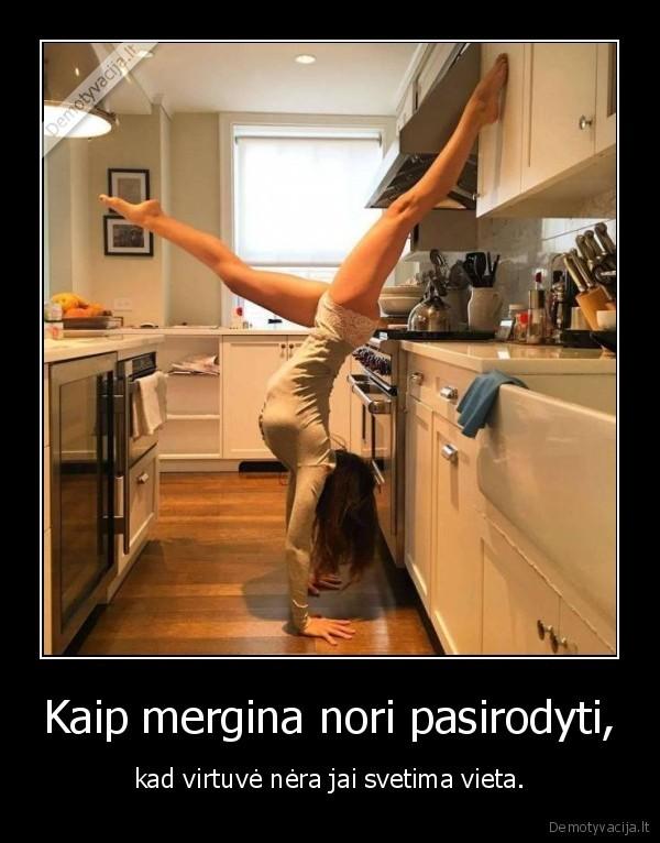 Kaip mergina nori pasirodyti kad virtuve nera jai svetima vieta