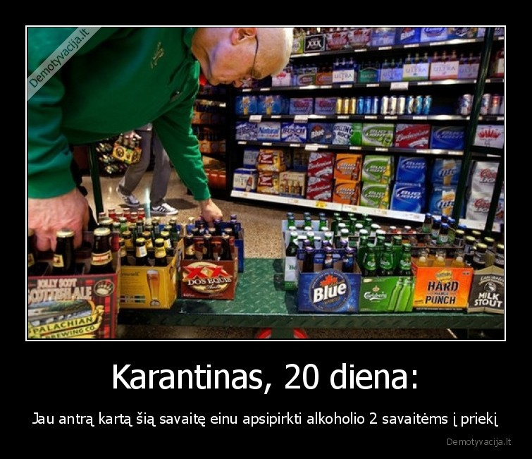 Karantinas 20 diena Jau antra karta sia savaite einu apsipirkti alkoholio 2 savaitems i prieki