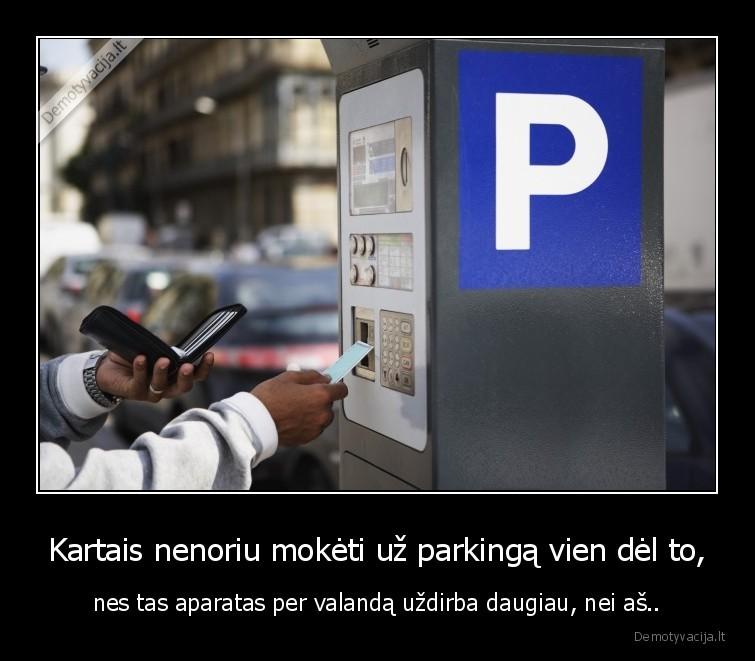 Kartais nenoriu moketi uz parkinga vien del to nes tas aparatas per valanda uzdirba daugiau nei as