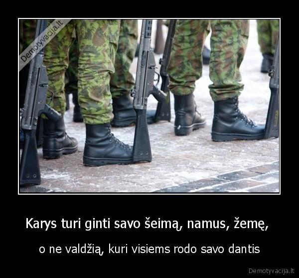 Karys turi ginti savo seima namus zeme o ne valdzia kuri visiems rodo savo dantis