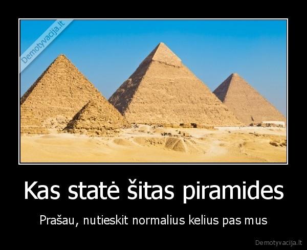 Kas state sitas piramides Prasau nutieskit normalius kelius pas mus