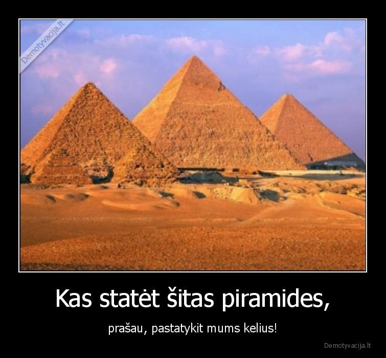 Kas statet sitas piramides prasau pastatykit mums kelius