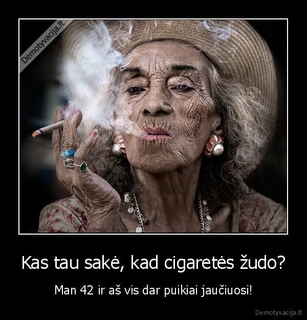 Kas tau sake kad cigaretes zudo Man 42 ir as vis dar puikiai jauciuosi