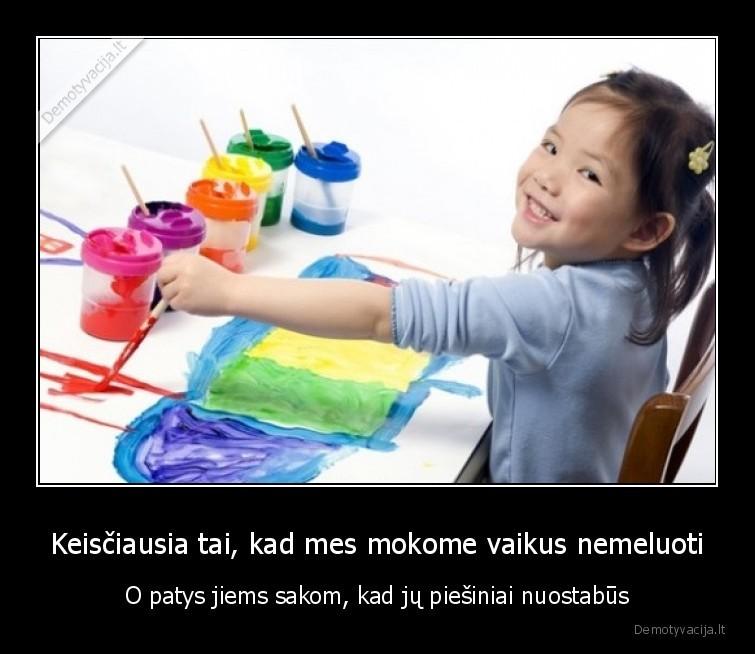 Keisciausia tai kad mes mokome vaikus nemeluoti O patys jiems sakom kad ju piesiniai nuostabus