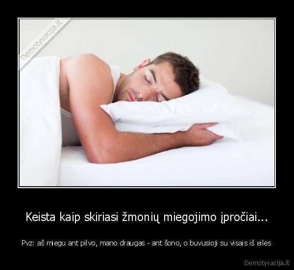 Keista kaip skiriasi zmoniu miegojimo iprociai... Pvz as miegu ant pilvo mano draugas ant sono o buvusioji su visais is eiles