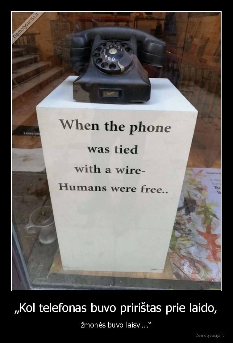 Kol telefonas buvo priristas prie laido zmones buvo laisvi