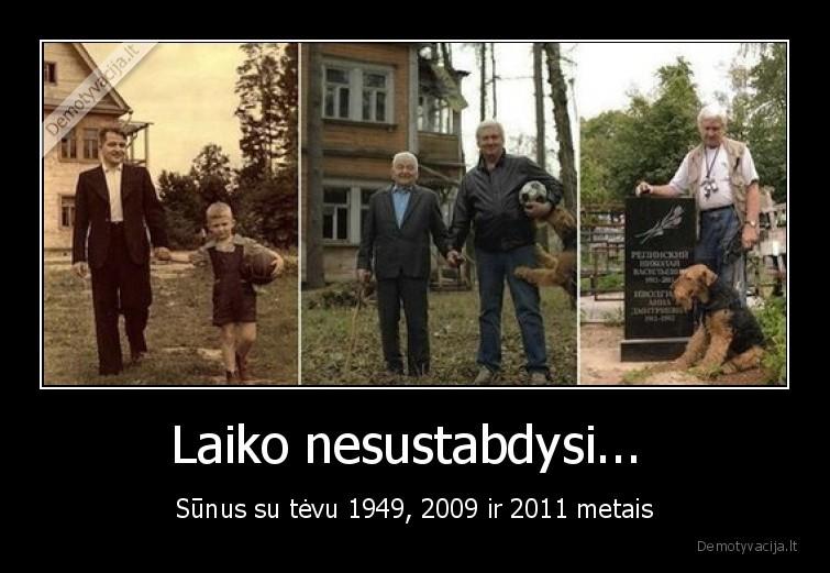 Laiko nesustabdysi... Sunus su tevu 1949 2009 ir 2011 metais