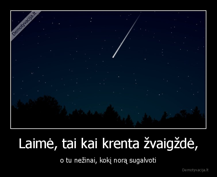 Laime tai kai krenta zvaigzde o tu nezinai koki nora sugalvoti