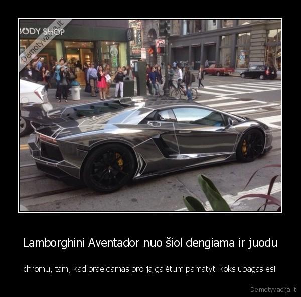 Lamborghini Aventador nuo siol dengiama ir juodu chromu tam kad praeidamas pro ja galetum pamatyti koks ubagas esi