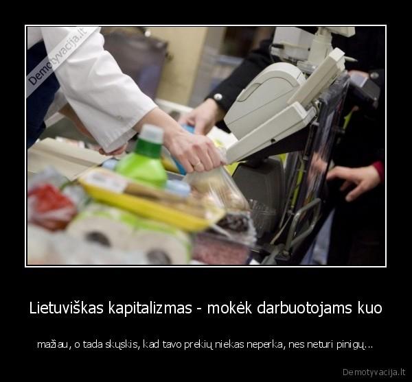 Lietuviskas kapitalizmas mokek darbuotojams kuo maziau o tada skuskis kad tavo prekiu niekas neperka nes neturi pinigu