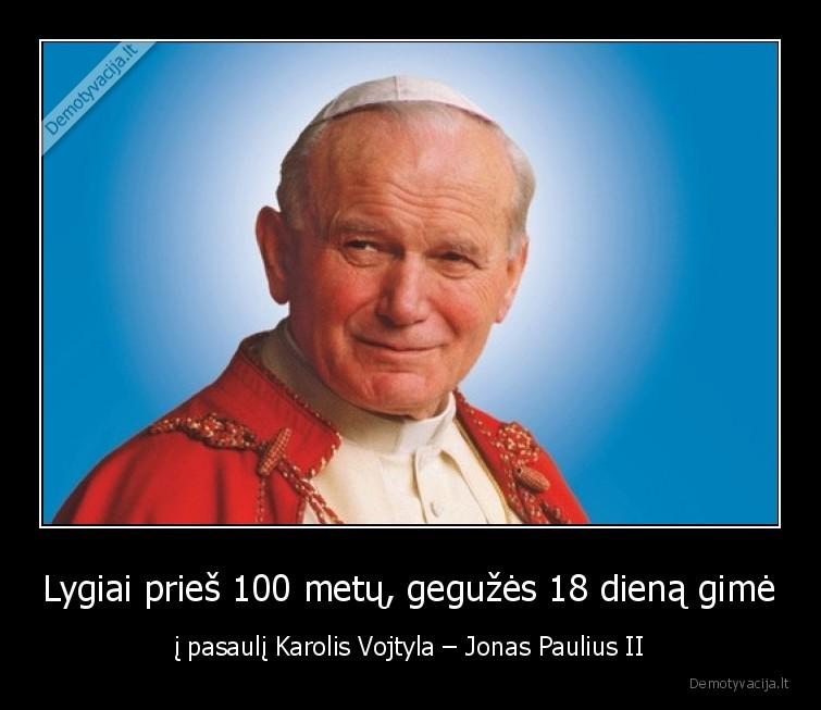 Lygiai pries 100 metu geguzes 18 diena gime i pasauli Karolis Vojtyla Jonas Paulius II