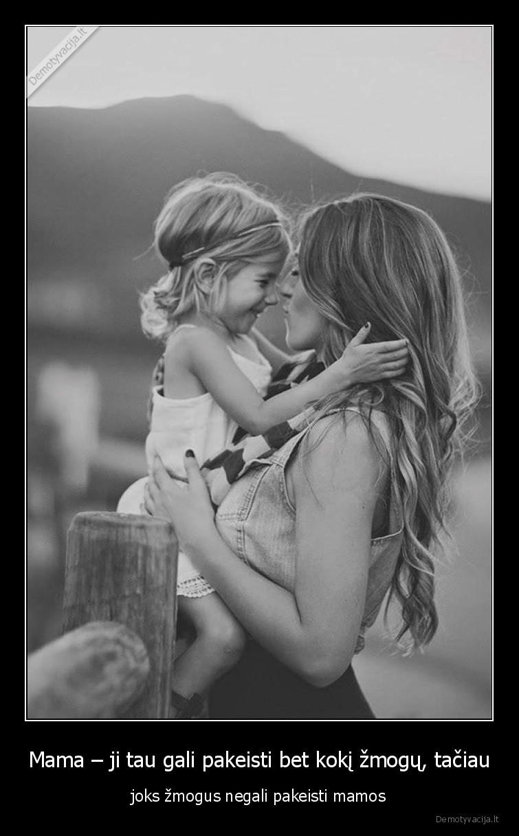 Mama ji tau gali pakeisti bet koki zmogu taciau joks zmogus negali pakeisti mamos