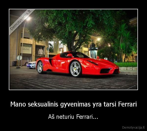 Mano seksualinis gyvenimas yra tarsi Ferrari As neturiu Ferrari