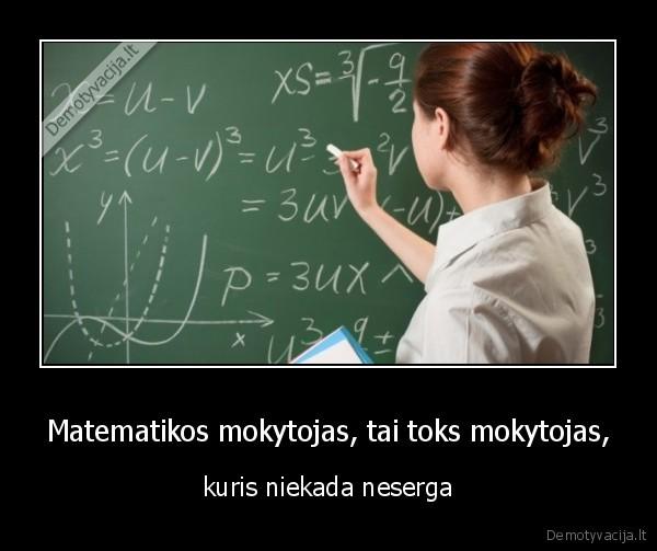 Matematikos mokytojas tai toks mokytojas kuris niekada neserga
