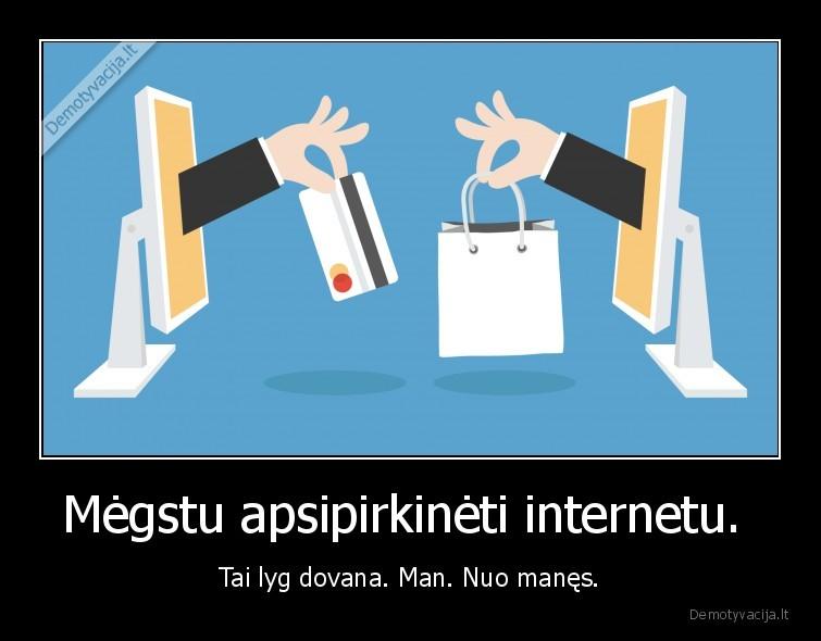 Megstu apsipirkineti internetu. Tai lyg dovana. Man. Nuo manes