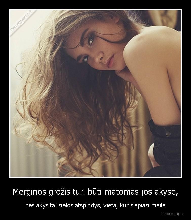 Merginos grozis turi buti matomas jos akyse nes akys tai sielos atspindys vieta kur slepiasi meile