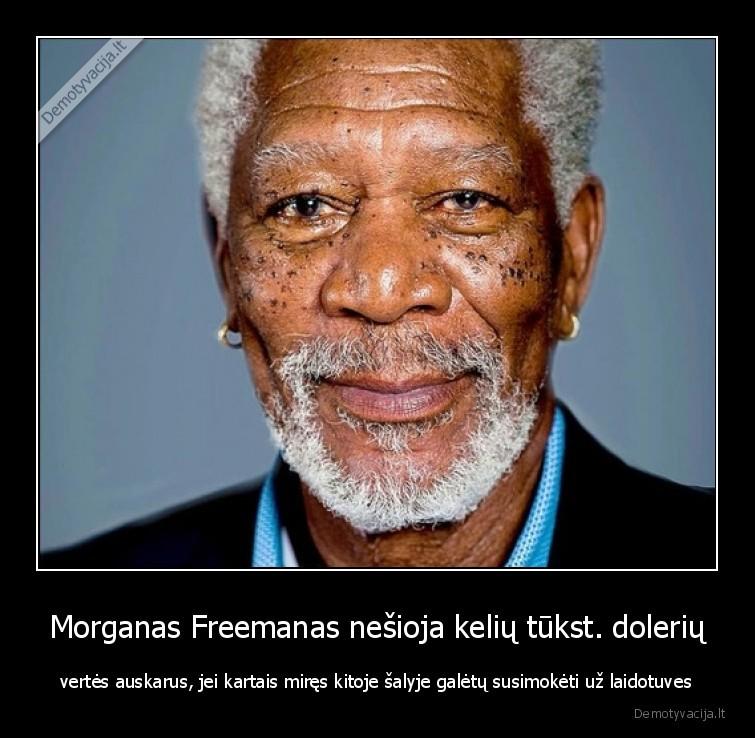 Morganas Freemanas nesioja keliu tukst. doleriu vertes auskarus jei kartais mires kitoje salyje galetu susimoketi uz laidotuves