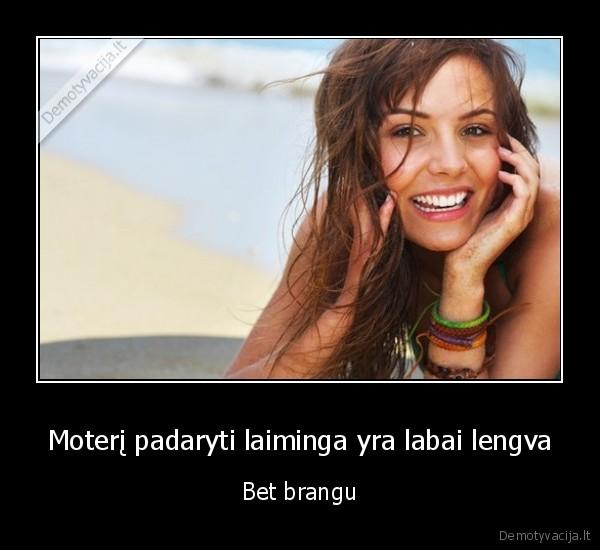 Moteri padaryti laiminga yra labai lengva Bet brangu