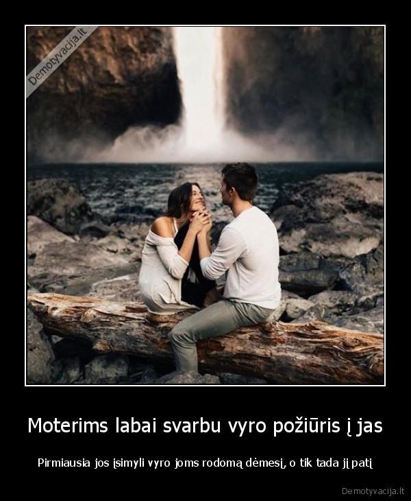 Moterims labai svarbu vyro poziuris i jas Pirmiausia jos isimyli vyro joms rodoma demesi o tik tada ji pati