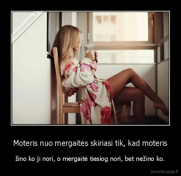 Moteris nuo mergaites skiriasi tik kad moteris zino ko ji nori o mergaite tiesiog nori bet nezino ko