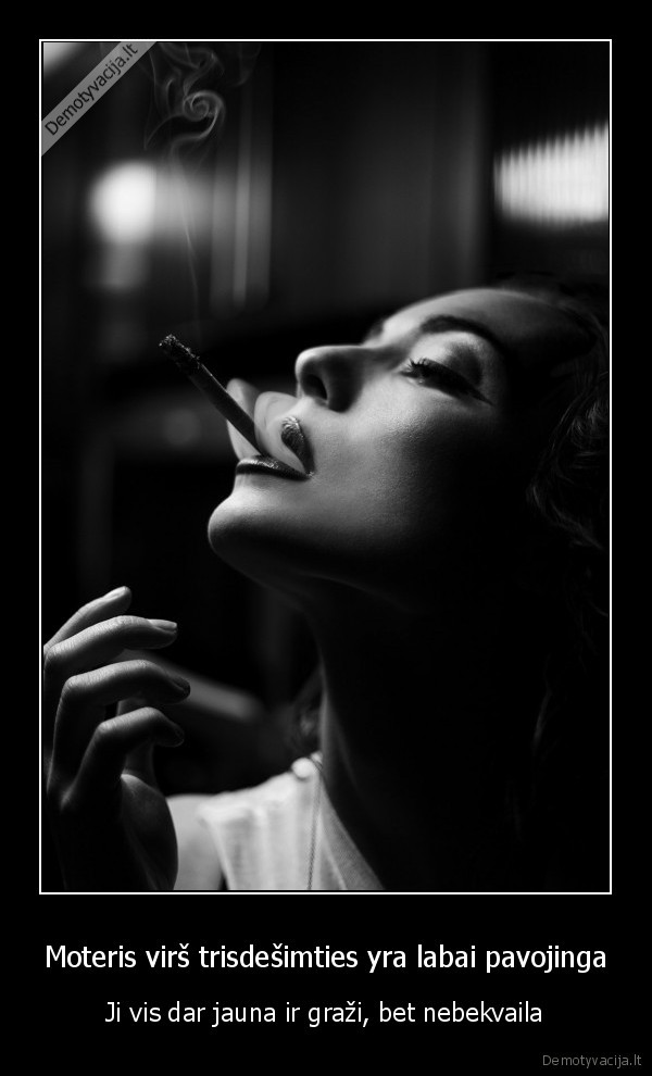 Moteris virs trisdesimties yra labai pavojinga Ji vis dar jauna ir grazi bet nebekvaila