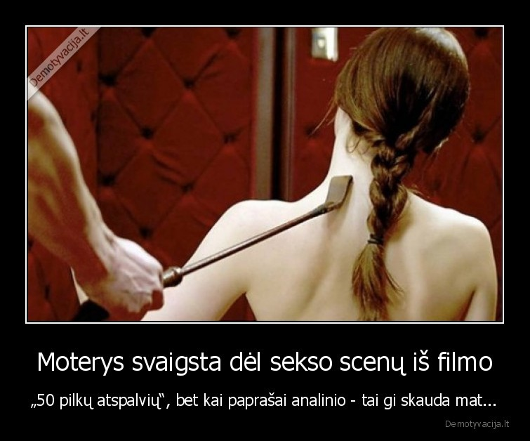 Moterys svaigsta del sekso scenu is filmo 50 pilku atspalviu bet kai paprasai analinio tai gi skauda mat