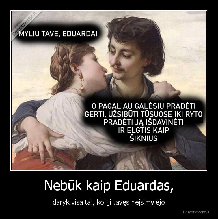 Nebuk kaip Eduardas daryk visa tai kol ji taves neisimylejo