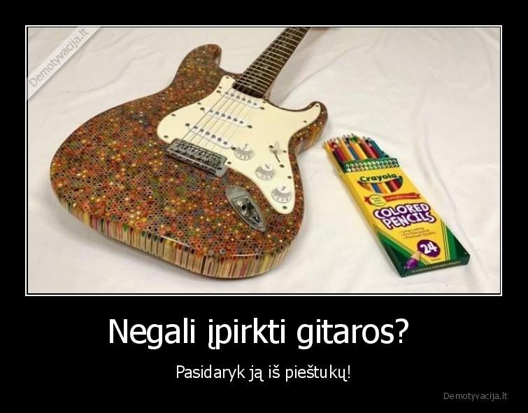 Negali ipirkti gitaros Pasidaryk ja is piestuku