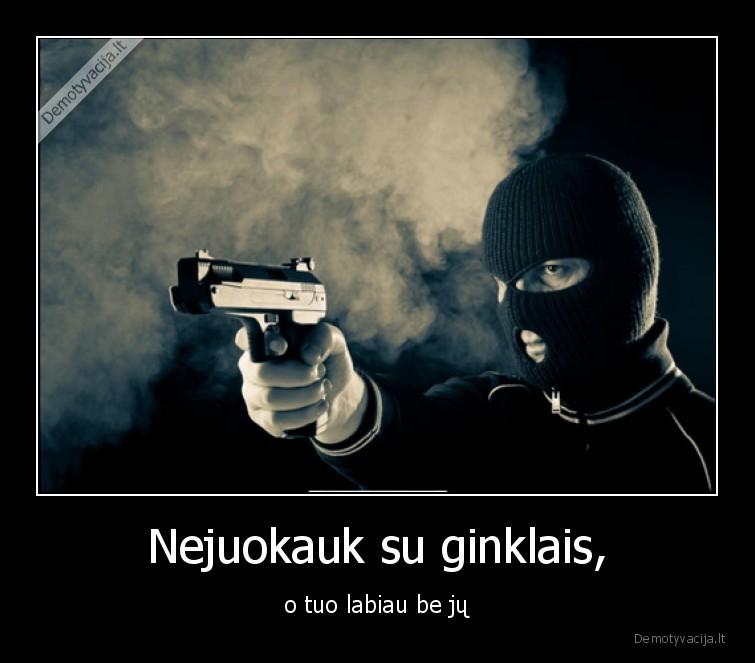 Nejuokauk su ginklais o tuo labiau be ju