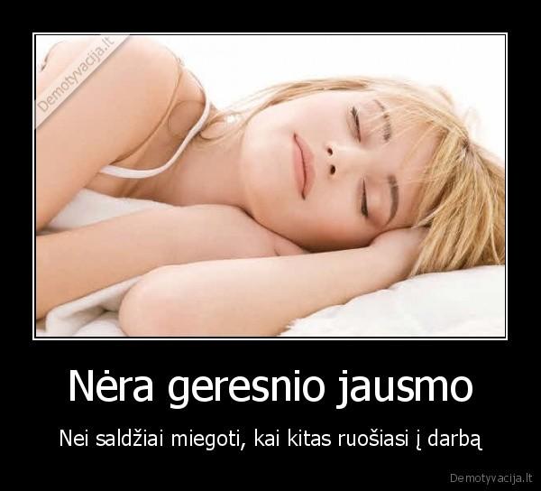 Nera geresnio jausmo Nei saldziai miegoti kai kitas ruosiasi i darba