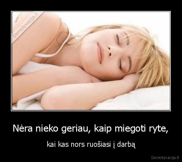 Nera nieko geriau kaip miegoti ryte kai kas nors ruosiasi i darba