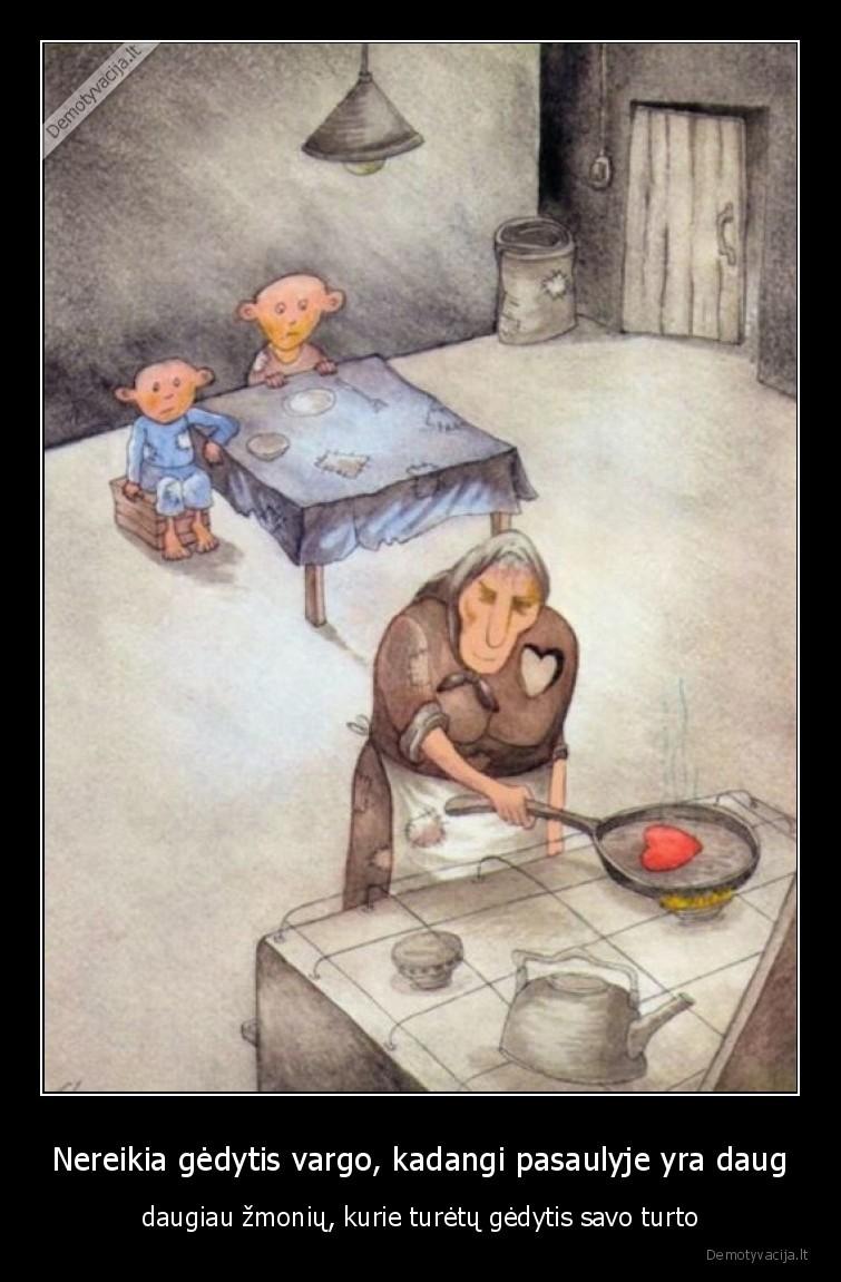 Nereikia gedytis vargo kadangi pasaulyje yra daug daugiau zmoniu kurie turetu gedytis savo turto