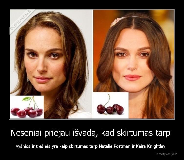 Neseniai priejau isvada kad skirtumas tarp vysnios ir tresnes yra kaip skirtumas tarp Natalie Portman ir Keira Knightley