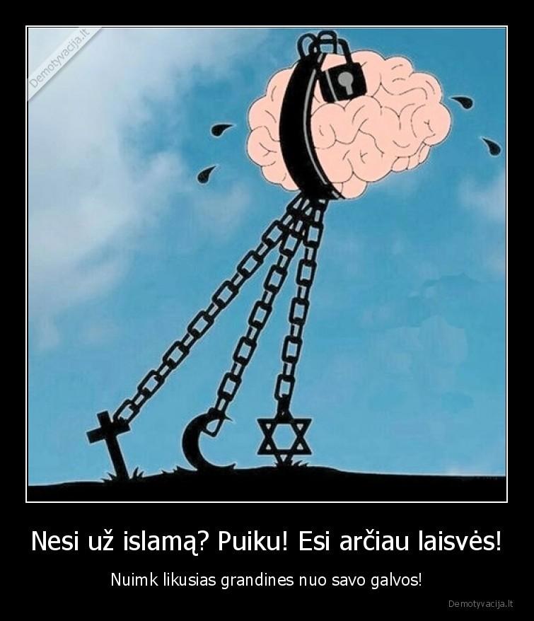 Nesi uz islama Puiku Esi arciau laisves Nuimk likusias grandines nuo savo galvos