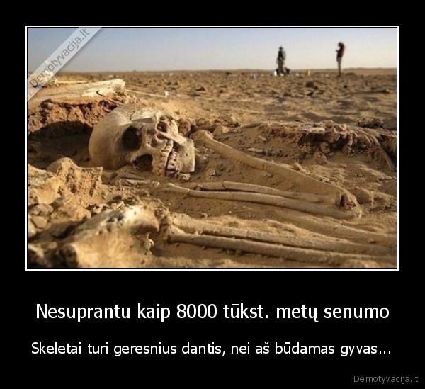 Nesuprantu kaip 8000 tukst. metu senumo Skeletai turi geresnius dantis nei as budamas gyvas