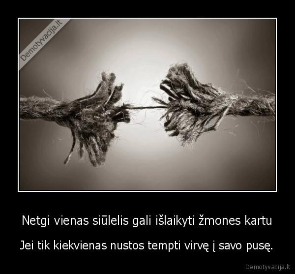 Netgi vienas siulelis gali islaikyti zmones kartu Jei tik kiekvienas nustos tempti virve i savo puse