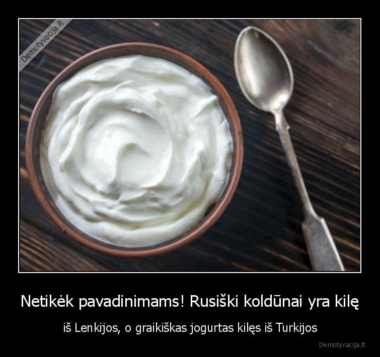 Netikek pavadinimams Rusiski koldunai yra kile is Lenkijos o graikiskas jogurtas kiles is Turkijos