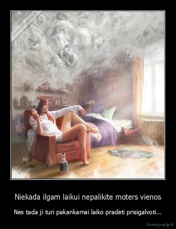 Niekada ilgam laikui nepalikite moters vienos Nes tada ji turi pakankamai laiko pradeti prisigalvoti