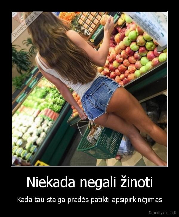 Niekada negali zinoti Kada tau staiga prades patikti apsipirkinejimas
