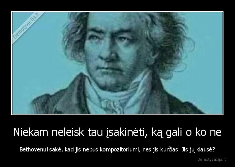 Niekam neleisk tau isakineti ka gali o ko ne Bethovenui sake kad jis nebus kompozitoriumi nes jis kurcias. Jis ju klause