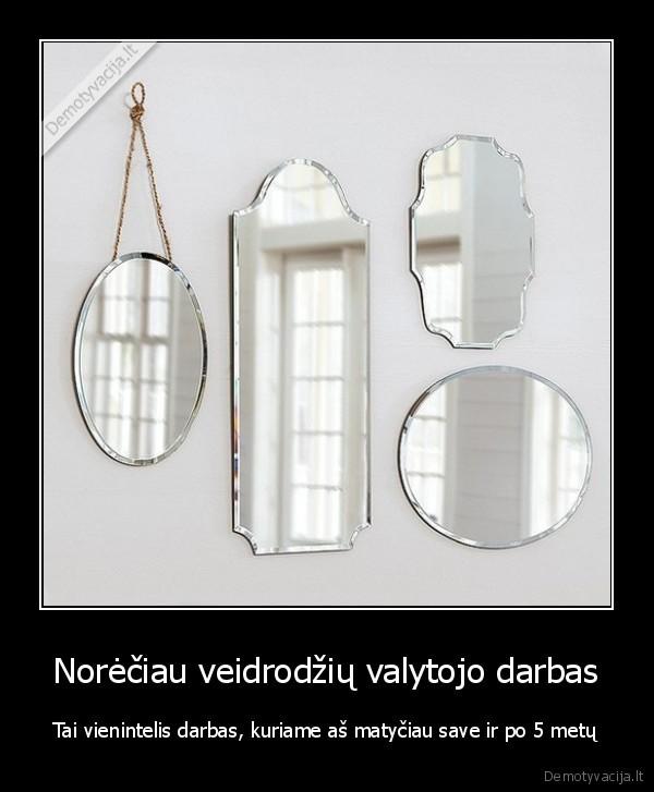 Noreciau veidrodziu valytojo darbas Tai vienintelis darbas kuriame as matyciau save ir po 5 metu
