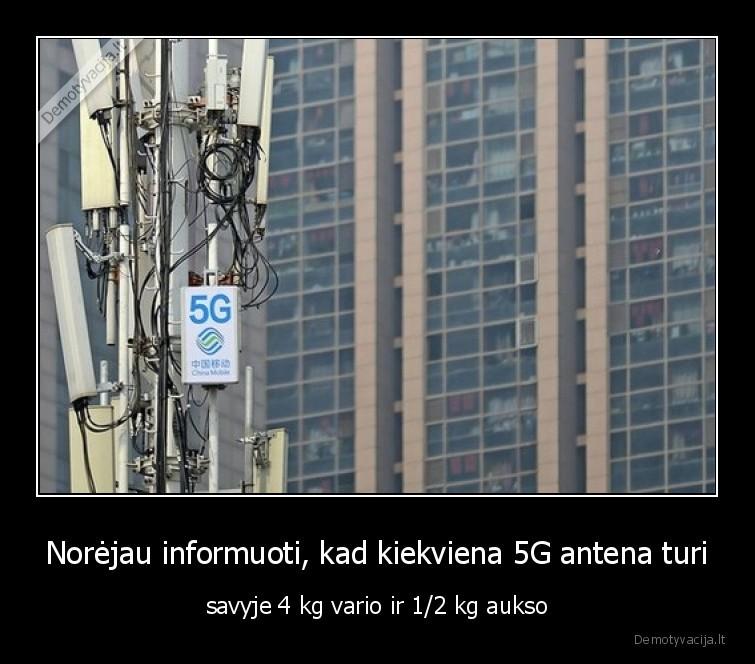 Norejau informuoti kad kiekviena 5G antena turi savyje 4 kg vario ir 12 kg aukso