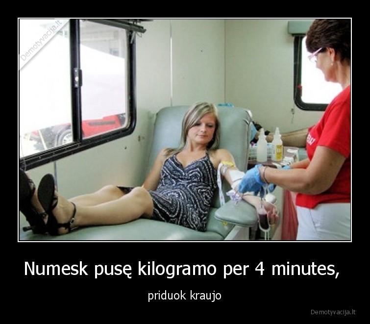 Numesk puse kilogramo per 4 minutes priduok kraujo