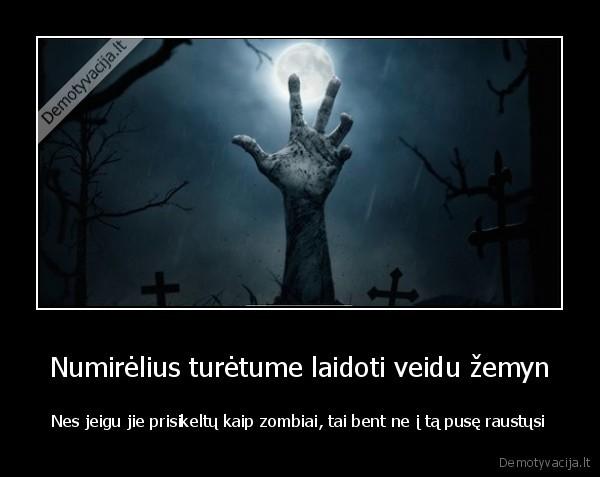 Numirelius turetume laidoti veidu zemyn Nes jeigu jie prisikeltu kaip zombiai tai bent ne i ta puse raustusi