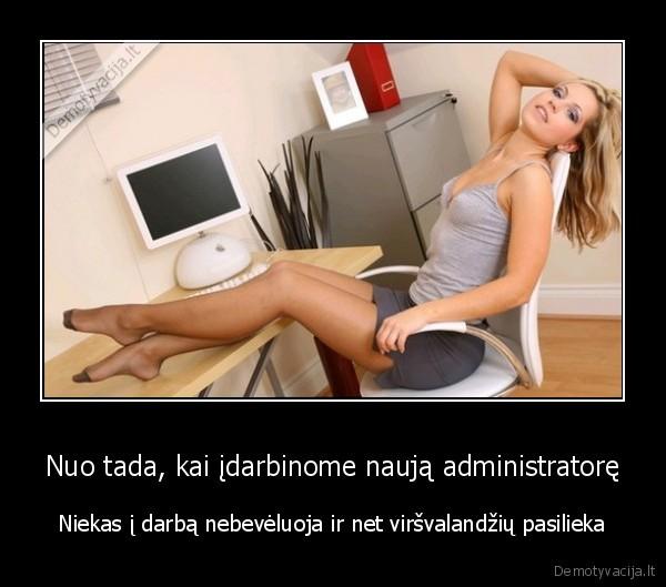 Nuo tada kai idarbinome nauja administratore Niekas i darba nebeveluoja ir net virsvalandziu pasilieka