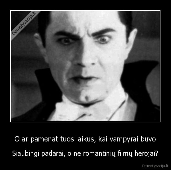 O ar pamenat tuos laikus kai vampyrai buvo Siaubingi padarai o ne romantiniu filmu herojai