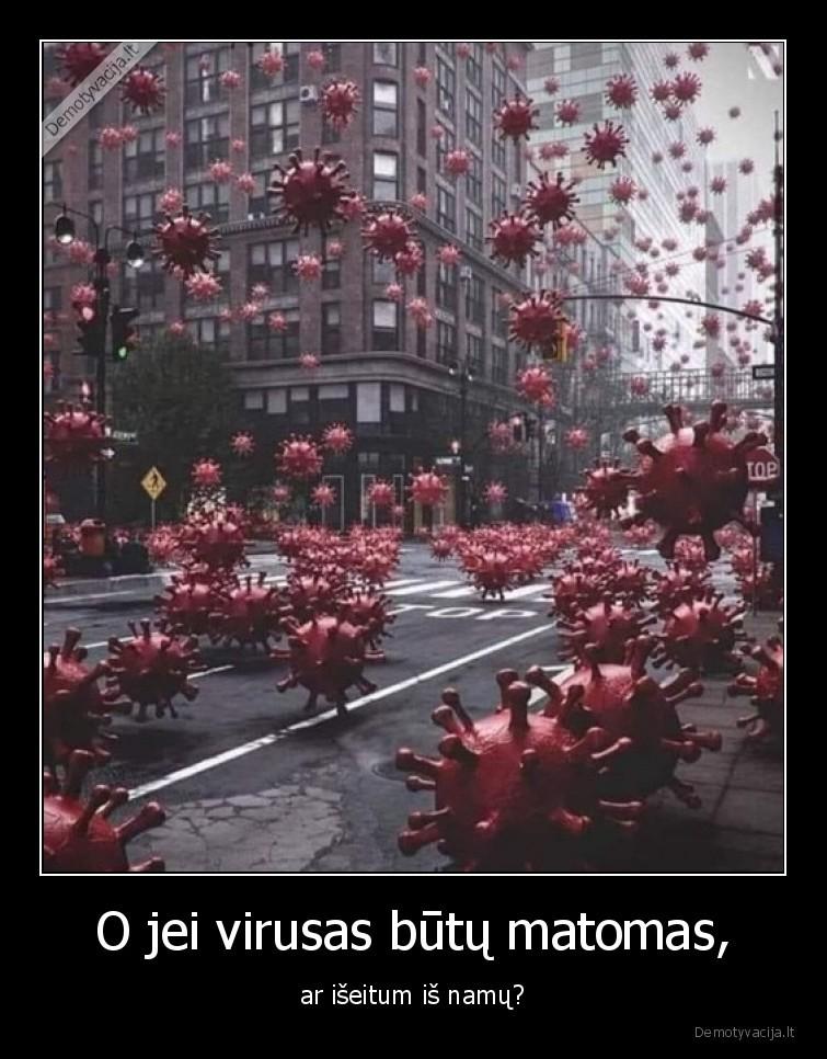 O jei virusas butu matomas ar iseitum is namu