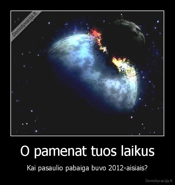 O pamenat tuos laikus Kai pasaulio pabaiga buvo 2012 aisiais