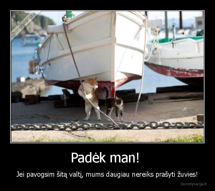 Padek man Jei pavogsim sita valti mums daugiau nereiks prasyti zuvies