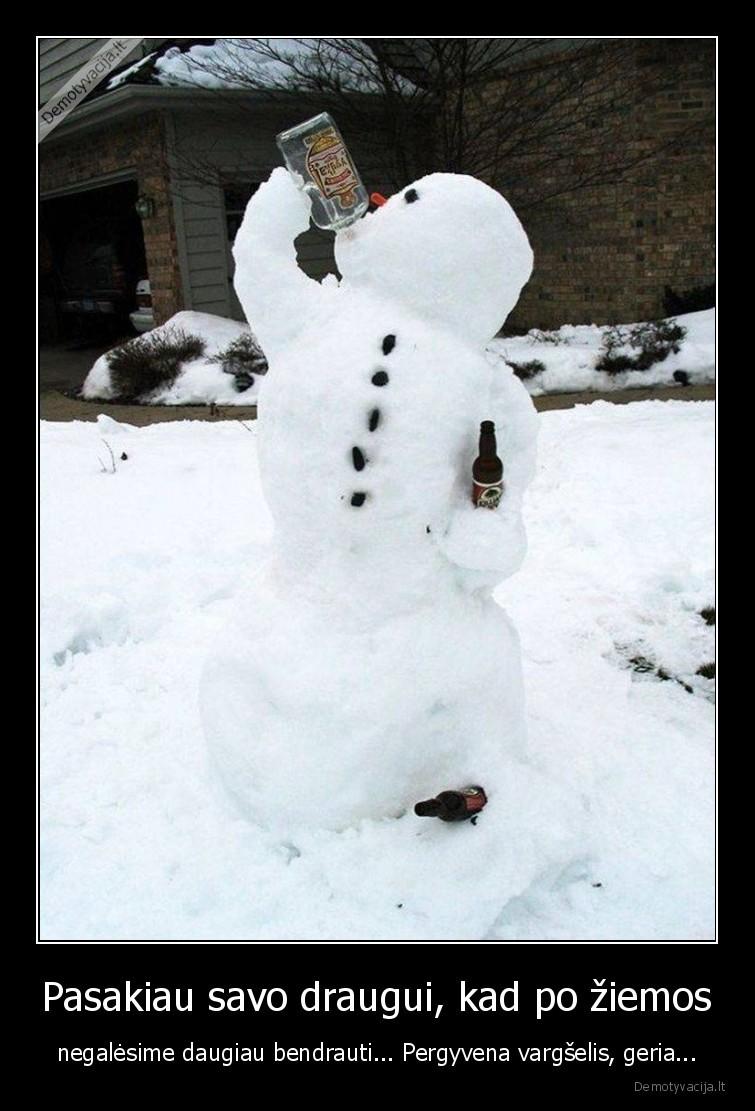 Pasakiau savo draugui kad po ziemos negalesime daugiau bendrauti... Pergyvena vargselis geria